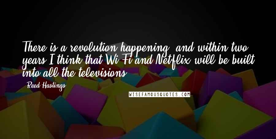 Reed Hastings quotes: There is a revolution happening, and within two years I think that Wi-Fi and Netflix will be built into all the televisions.
