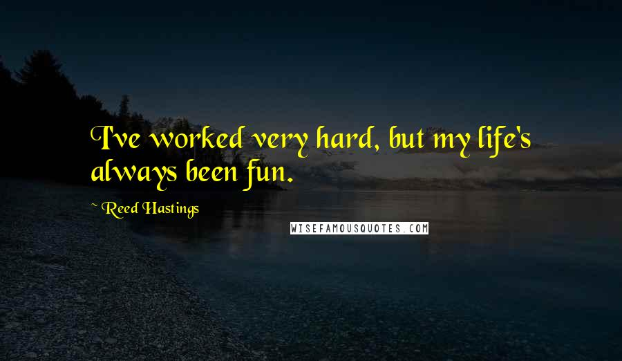 Reed Hastings quotes: I've worked very hard, but my life's always been fun.