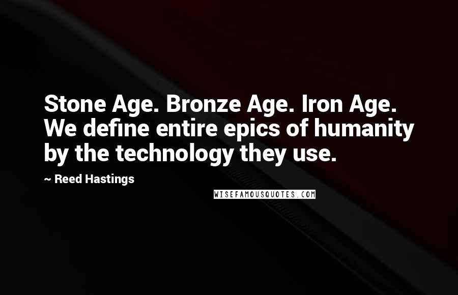 Reed Hastings quotes: Stone Age. Bronze Age. Iron Age. We define entire epics of humanity by the technology they use.