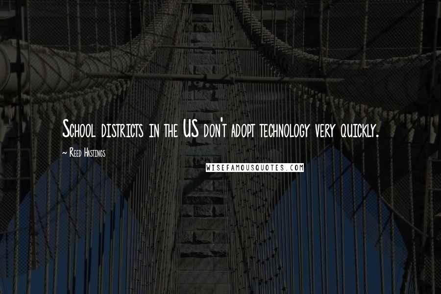 Reed Hastings quotes: School districts in the US don't adopt technology very quickly.