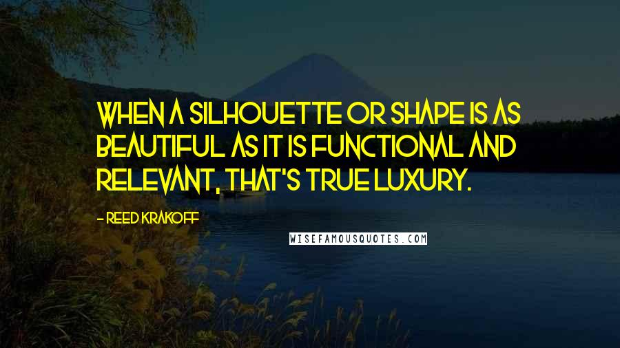 Reed Krakoff quotes: When a silhouette or shape is as beautiful as it is functional and relevant, that's true luxury.