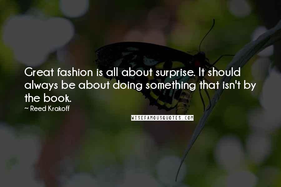 Reed Krakoff quotes: Great fashion is all about surprise. It should always be about doing something that isn't by the book.