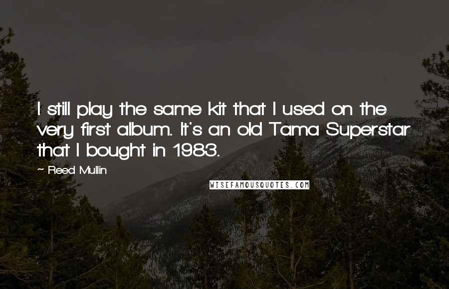 Reed Mullin quotes: I still play the same kit that I used on the very first album. It's an old Tama Superstar that I bought in 1983.