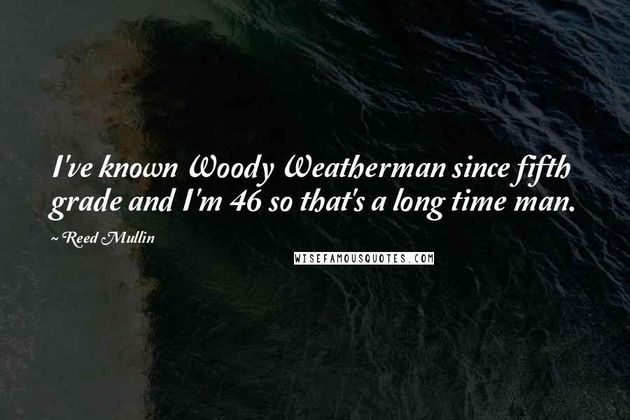 Reed Mullin quotes: I've known Woody Weatherman since fifth grade and I'm 46 so that's a long time man.