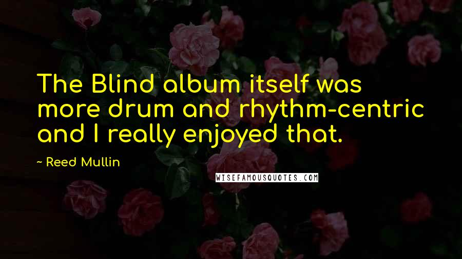 Reed Mullin quotes: The Blind album itself was more drum and rhythm-centric and I really enjoyed that.