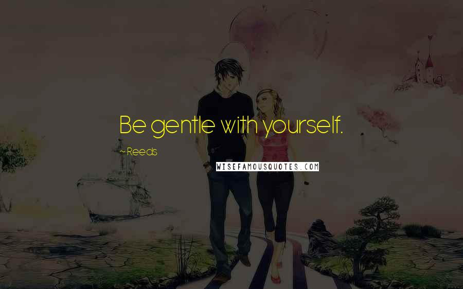 Reeds quotes: Be gentle with yourself.
