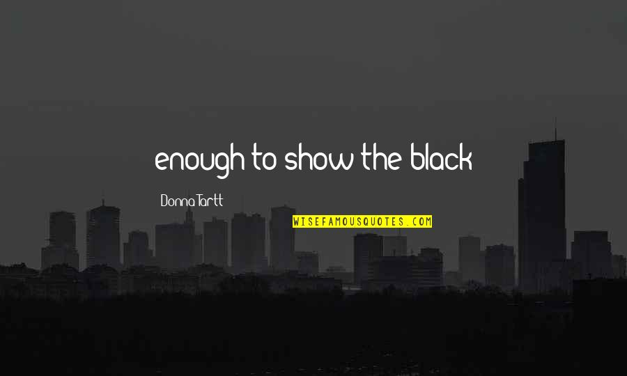 Reemployed Quotes By Donna Tartt: enough to show the black