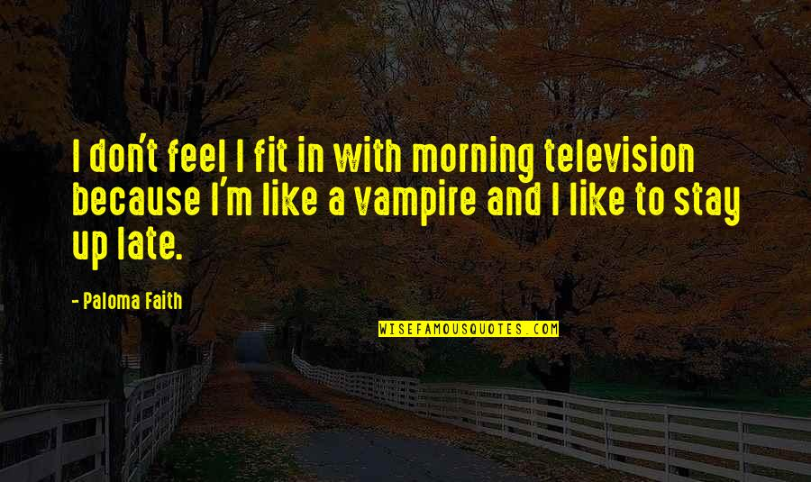 Reemployed Quotes By Paloma Faith: I don't feel I fit in with morning