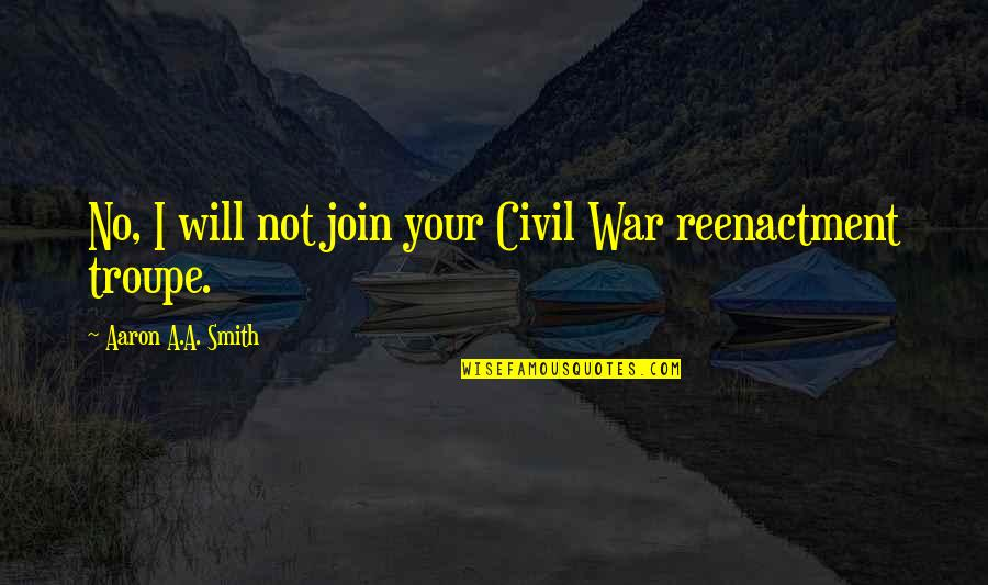 Reenactment Quotes By Aaron A.A. Smith: No, I will not join your Civil War