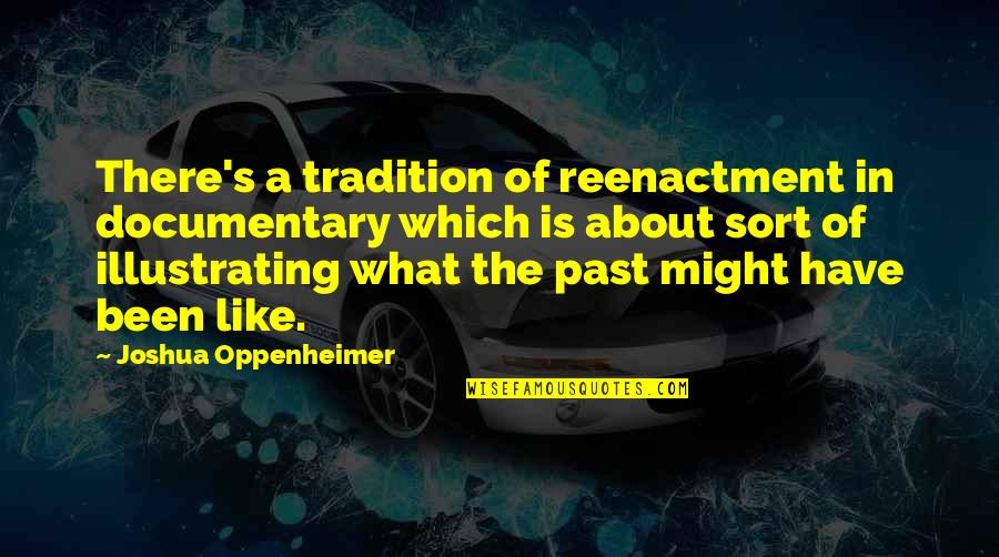 Reenactment Quotes By Joshua Oppenheimer: There's a tradition of reenactment in documentary which