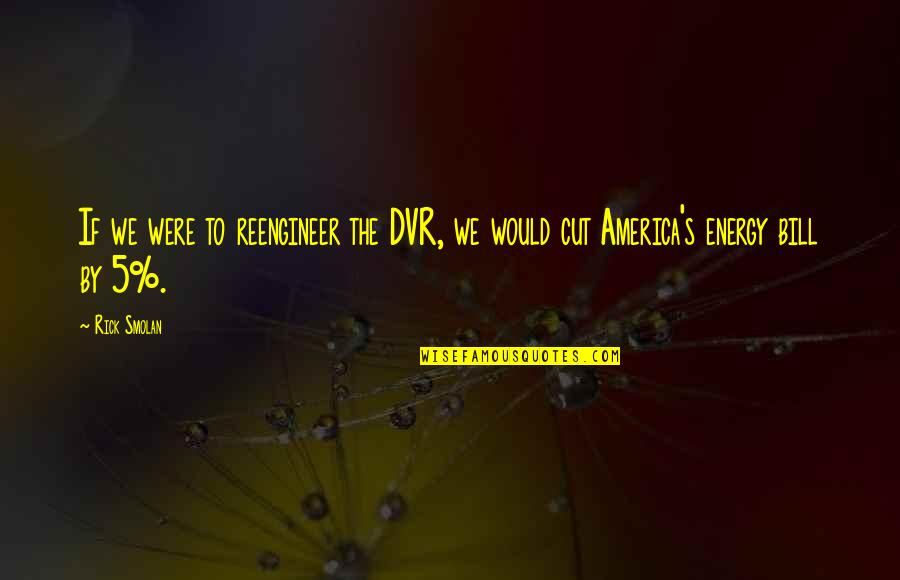 Reengineer Quotes By Rick Smolan: If we were to reengineer the DVR, we