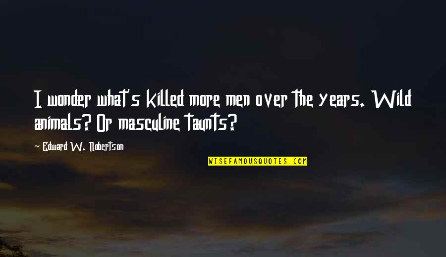 Refarian Quotes By Edward W. Robertson: I wonder what's killed more men over the