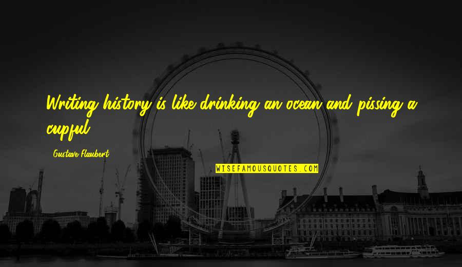 Refection Quotes By Gustave Flaubert: Writing history is like drinking an ocean and