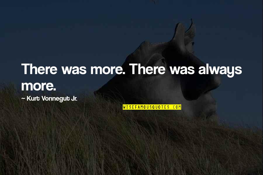 Refection Quotes By Kurt Vonnegut Jr.: There was more. There was always more.