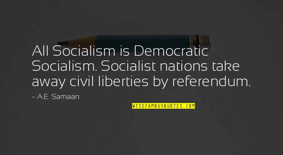 Referendum Yes Quotes By A.E. Samaan: All Socialism is Democratic Socialism. Socialist nations take