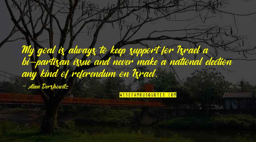 Referendum Yes Quotes By Alan Dershowitz: My goal is always to keep support for