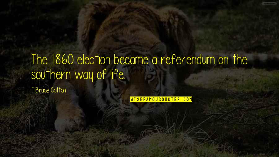 Referendum Yes Quotes By Bruce Catton: The 1860 election became a referendum on the
