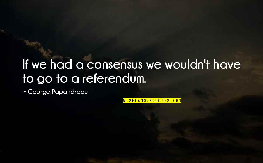 Referendum Yes Quotes By George Papandreou: If we had a consensus we wouldn't have