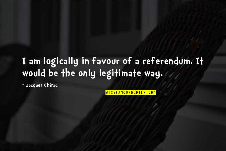 Referendum Yes Quotes By Jacques Chirac: I am logically in favour of a referendum.
