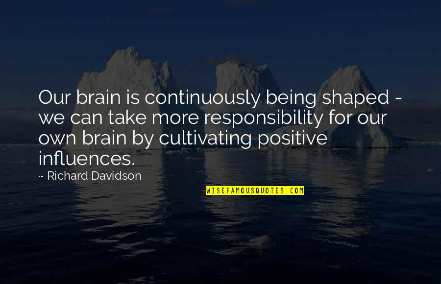 Referente Quotes By Richard Davidson: Our brain is continuously being shaped - we