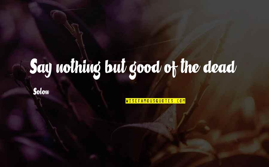 Referente Quotes By Solon: Say nothing but good of the dead.
