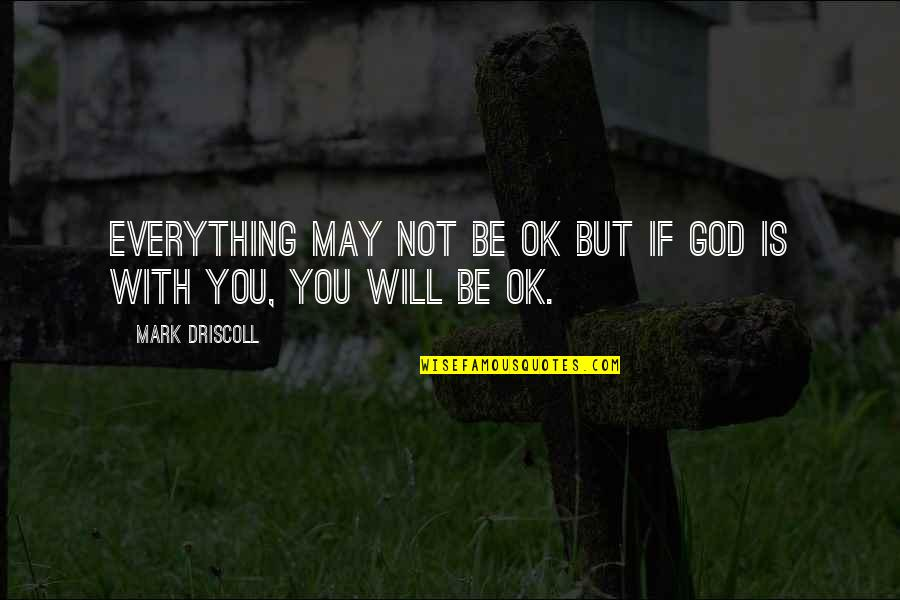 Refinment Quotes By Mark Driscoll: Everything may not be OK but if God