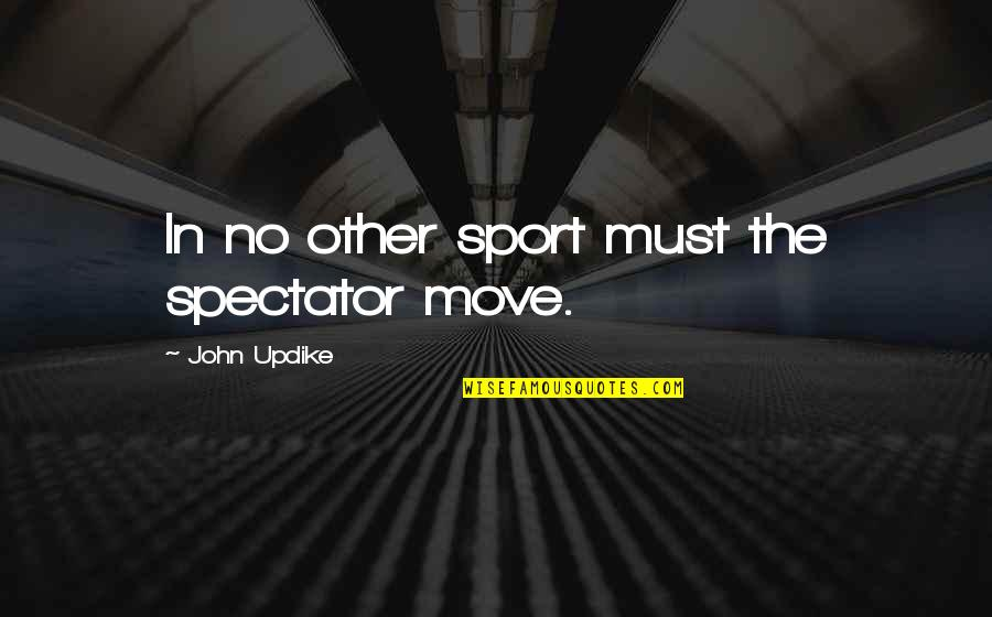 Reflecting Light Quotes By John Updike: In no other sport must the spectator move.