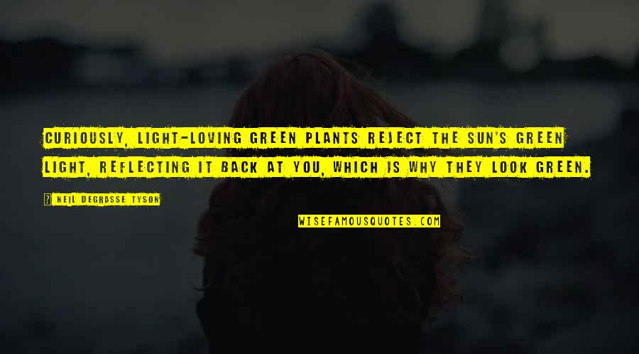 Reflecting Light Quotes By Neil DeGrasse Tyson: Curiously, light-loving green plants reject the Sun's green