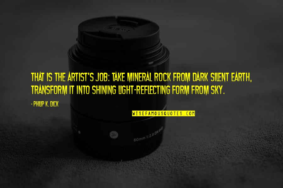 Reflecting Light Quotes By Philip K. Dick: That is the artist's job: take mineral rock