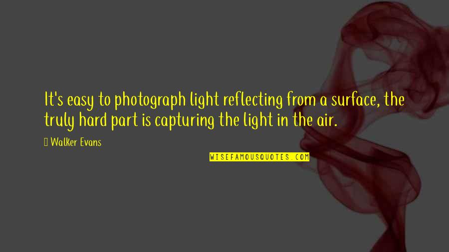 Reflecting Light Quotes By Walker Evans: It's easy to photograph light reflecting from a
