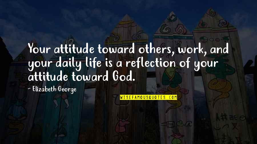 Reflection Of God's Love Quotes By Elizabeth George: Your attitude toward others, work, and your daily