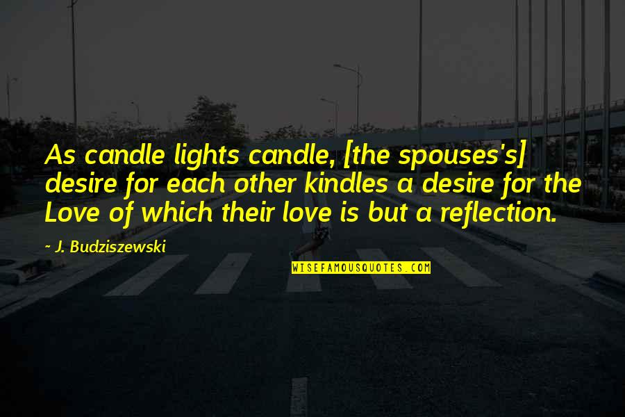 Reflection Of God's Love Quotes By J. Budziszewski: As candle lights candle, [the spouses's] desire for