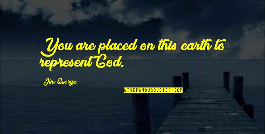 Reflection Of God's Love Quotes By Jim George: You are placed on this earth to represent