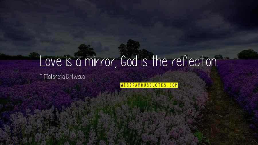 Reflection Of God's Love Quotes By Matshona Dhliwayo: Love is a mirror; God is the reflection.