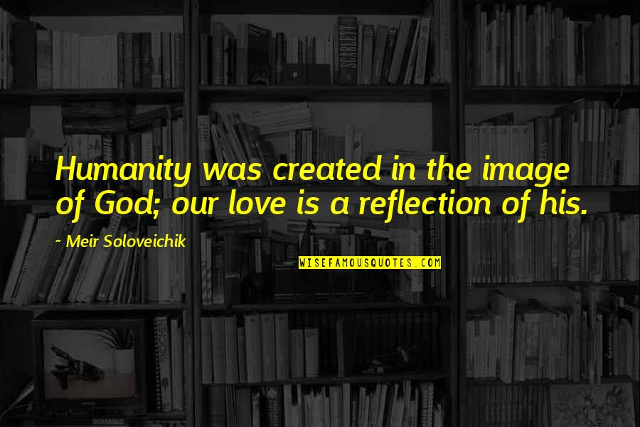 Reflection Of God's Love Quotes By Meir Soloveichik: Humanity was created in the image of God;