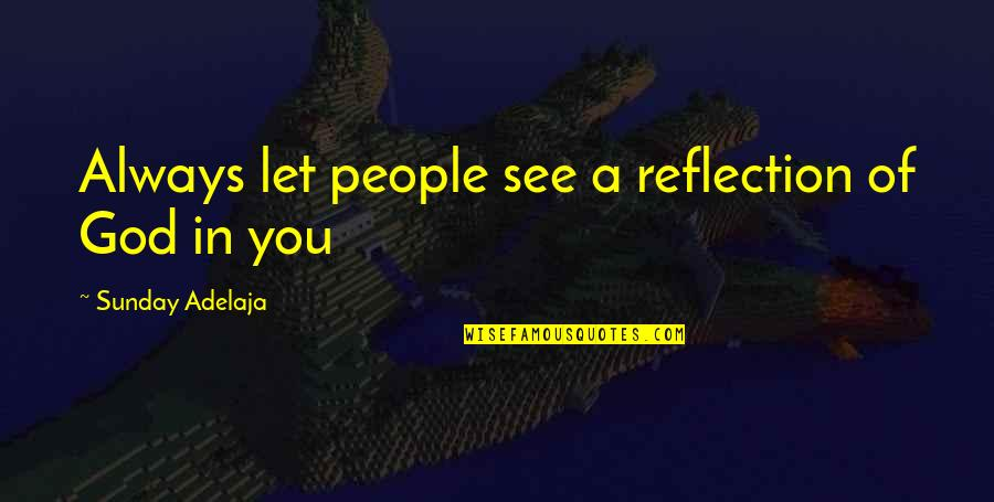 Reflection Of God's Love Quotes By Sunday Adelaja: Always let people see a reflection of God