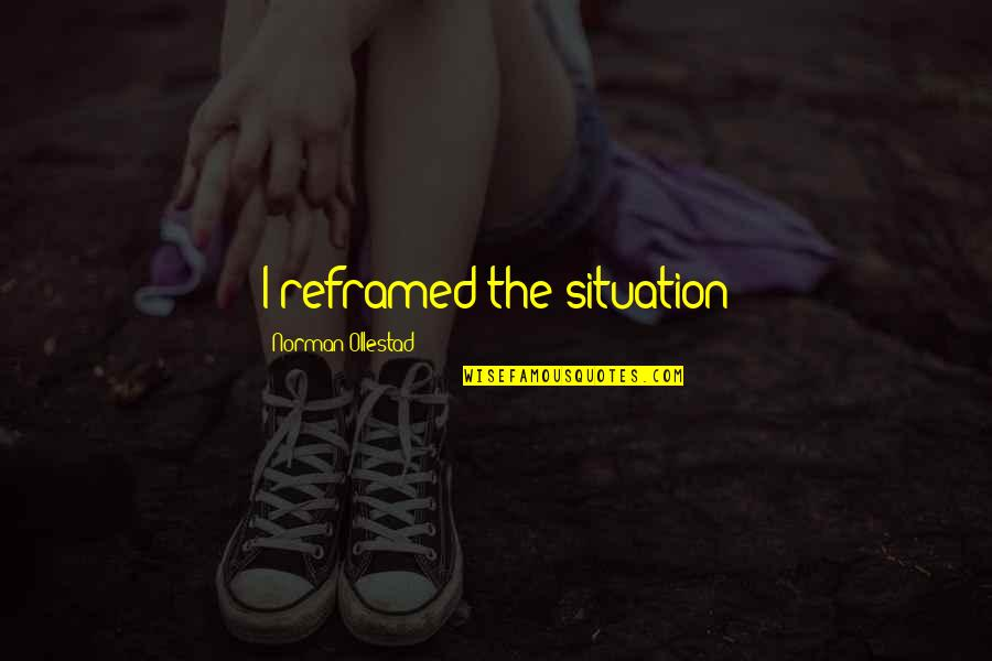 Reframed Quotes By Norman Ollestad: I reframed the situation