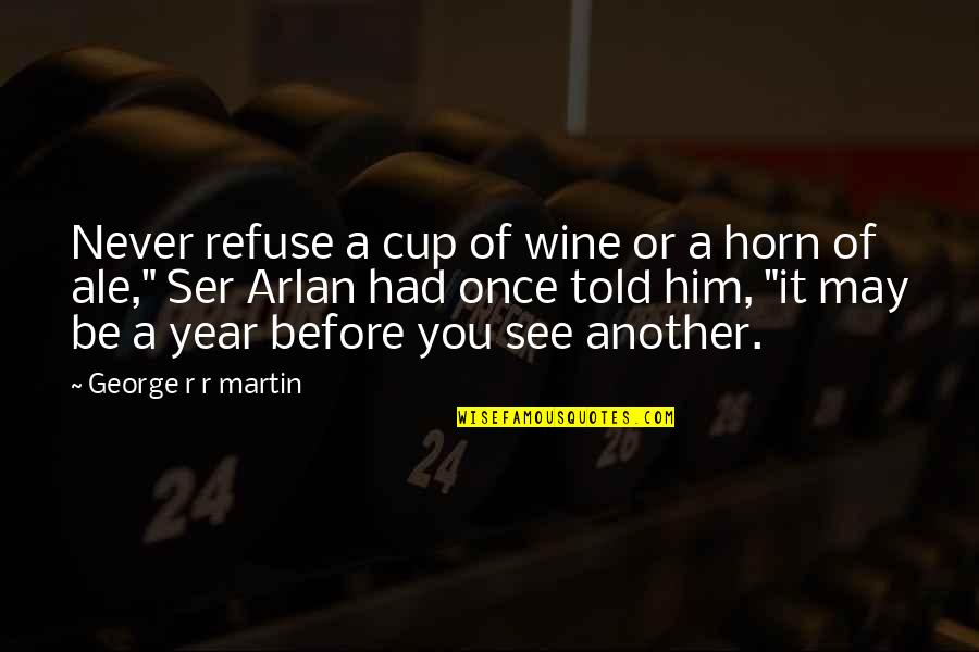 Refuse To See Quotes By George R R Martin: Never refuse a cup of wine or a
