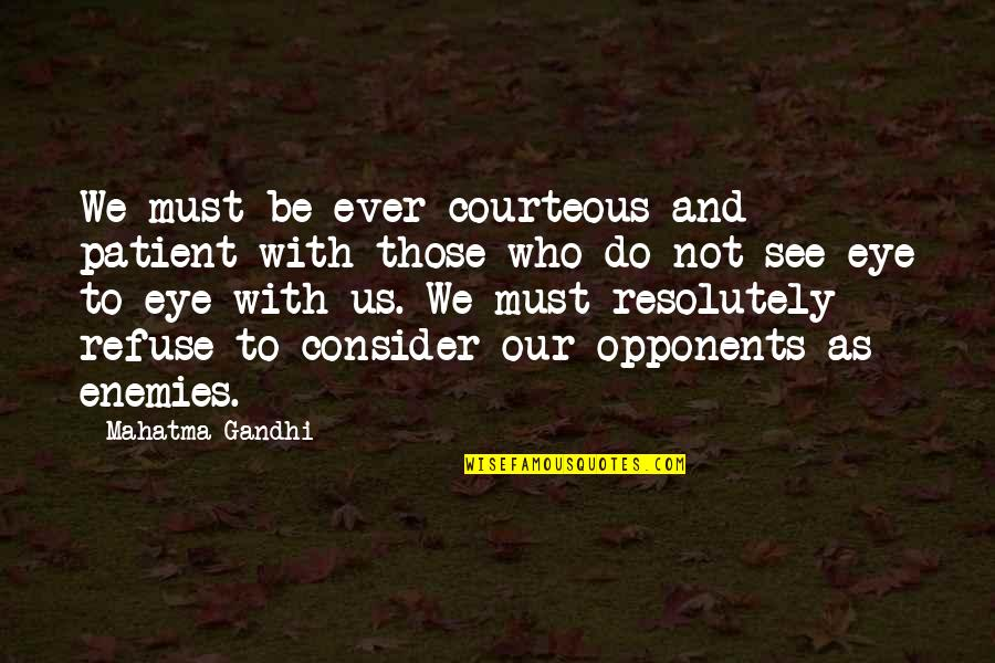 Refuse To See Quotes By Mahatma Gandhi: We must be ever courteous and patient with