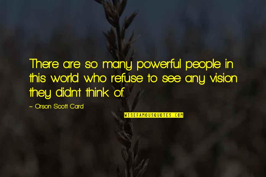 Refuse To See Quotes By Orson Scott Card: There are so many powerful people in this