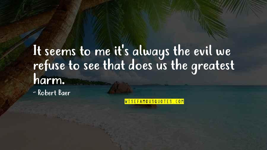 Refuse To See Quotes By Robert Baer: It seems to me it's always the evil