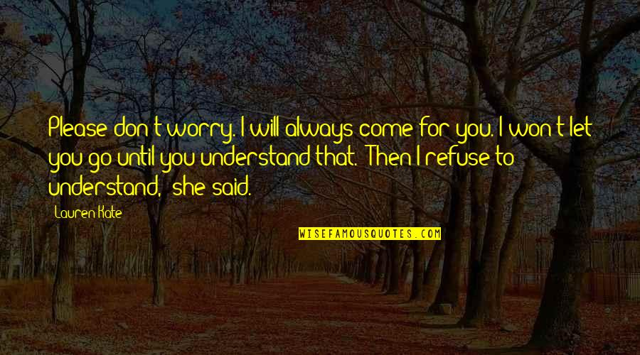 Refuse To Worry Quotes By Lauren Kate: Please don't worry. I will always come for