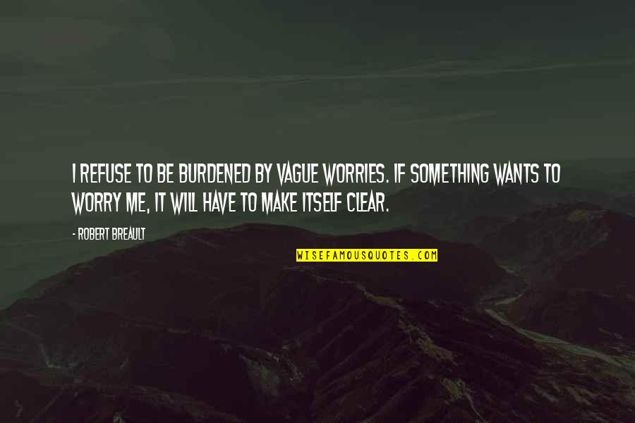 Refuse To Worry Quotes By Robert Breault: I refuse to be burdened by vague worries.