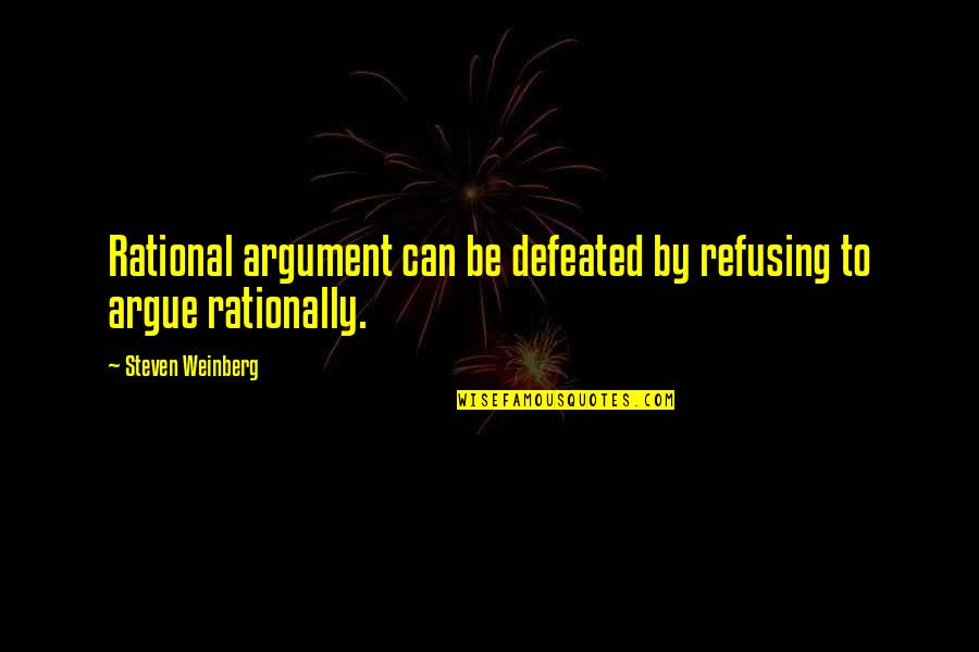 Refusing To Argue Quotes By Steven Weinberg: Rational argument can be defeated by refusing to