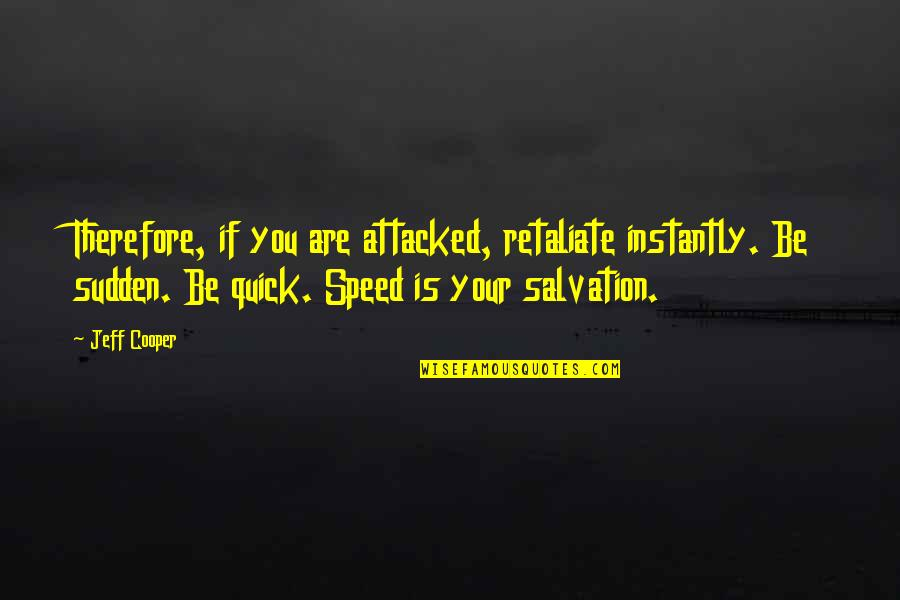Refusing To Be Defeated Quotes By Jeff Cooper: Therefore, if you are attacked, retaliate instantly. Be