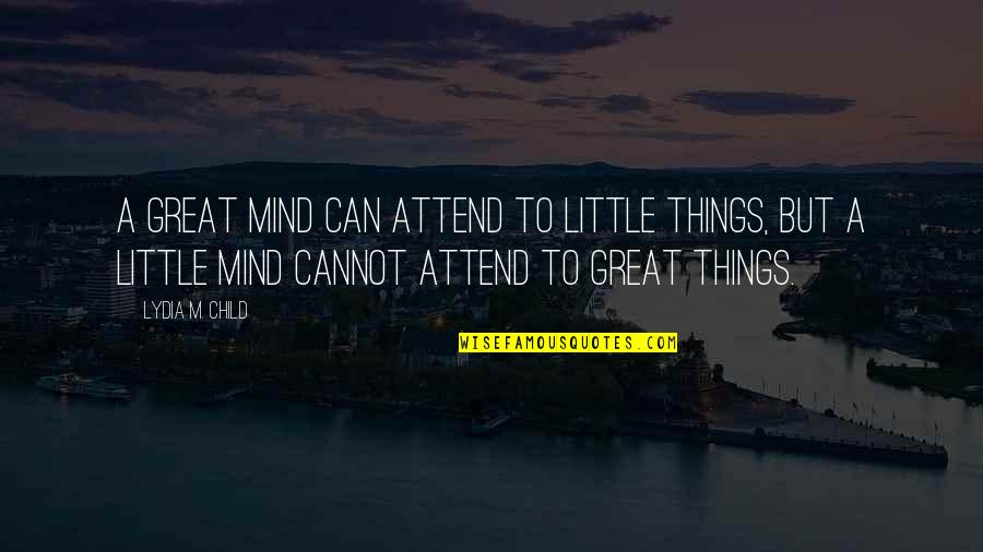 Refusing To Be Defeated Quotes By Lydia M. Child: A great mind can attend to little things,