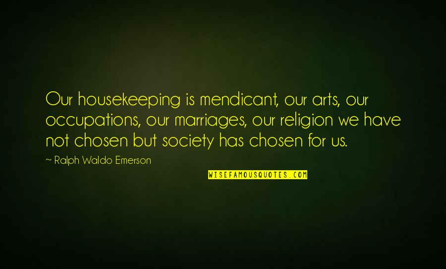 Refusing To Be Defeated Quotes By Ralph Waldo Emerson: Our housekeeping is mendicant, our arts, our occupations,