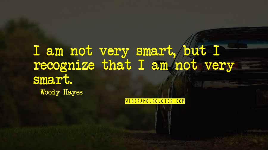 Refusing To Be Defeated Quotes By Woody Hayes: I am not very smart, but I recognize