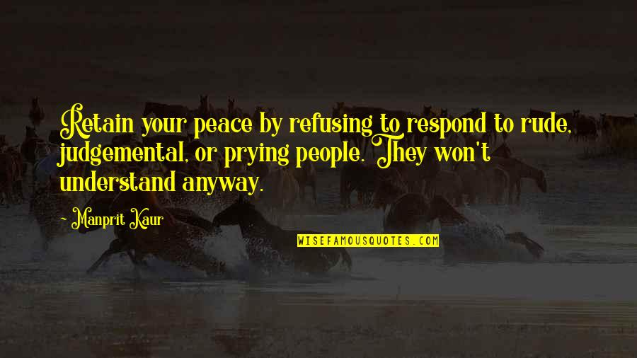 Refusing To Understand Quotes By Manprit Kaur: Retain your peace by refusing to respond to