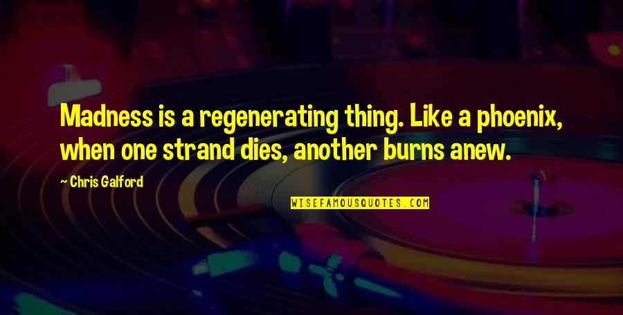Regenerating Quotes By Chris Galford: Madness is a regenerating thing. Like a phoenix,
